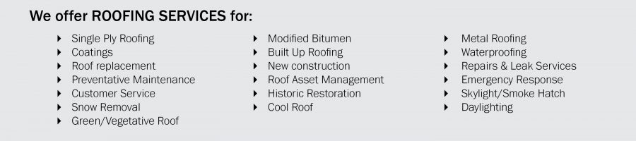 We offer roofing services for: single ply roofing, coatings, roof replacement, preventative maintenance, customer service, snow removal, green, vegetative, modified bitumen, built up roofing, new constrcution, roof asset management, historic restoration, cool roof, metal roofing, waterproofing, repairs, leak services, emergency services, skylight, smoke hatch, daylighting